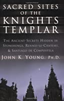 Sacred Sites of the Knights Templar: The Ancient Secrets Hidden in Stonehenge, Rennesle-Chateau, and Santiago de Compostela