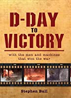 D-Day to Victory: With the men and machines that won the war