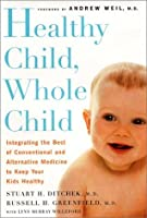 Healthy Child, Whole Child Integrating the Best of Conventional and Alternative Medicine to Keep Your Kids Healthy