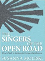 The Singers of the Open Road. How to Walk to Santiago de Compostela and Beyond