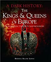 The Kings & Queens of EuropeFrom Medieval Tyrants to Mad Monarchs (A Dark History)