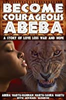 BECOME COURAGEOUS ABEBA: A STORY OF LOVE, LOSS, WAR AND HOPE