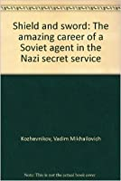 Shield And Sword: The Amazing Career Of A Soviet Agent In The Nazi Secret Service