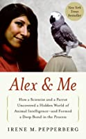 Alex & Me: How a Scientist and a Parrot Discovered a Hidden World of Animal Intelligence—and Formed a Deep Bond in the Process