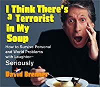 I Think There's a Terrorist in My Soup: How to Survive Personal and World Problems with Laughter-Seriously