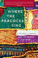 Where the Peacocks Sing: A Palace, a Prince, and the Search for Home