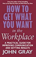 How To Get What You Want In The Workplace: How to maximise your professional potential