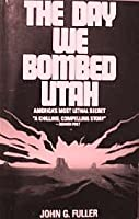 The Day We Bombed Utah: America's Most Lethal Secret