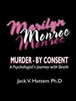 Marilyn Monroe: Murder - by Consent: A Psychologist's Journey With Death