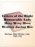 Letters of the Right Honourable Lady M--y W--y M--e Written during Her Travels in Europe, Asia and Africa to Persons of Distinction, Men of Letters, &c. in Different Parts of Europe