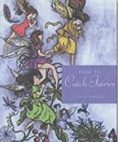 How to Catch Fairies: Invite the Magick of the Fairy Folk into Your Life