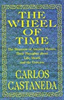 The Wheel of Time: The Shamans of Ancient Mexico, Their Thoughts about Life, Death and the Universe