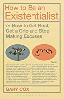 How to Be an Existentialist: or How to Get Real, Get a Grip and Stop Making Excuses
