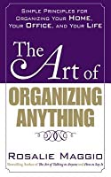 The Art of Organizing Anything: Simple Principles for Organizing Your Home, Your Office, and Your Life: Simple Principles for Organizing Your Home, Your Office, and Your Life