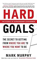 Hard Goals: The Secret to Getting from Where You Are to Whehard Goals: The Secret to Getting from Where You Are to Where You Want to Be Re You Want to Be