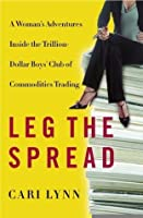 Leg the Spread: A Woman's Adventures Inside the Trillion-Dollar Boys Club of Commodities Trading