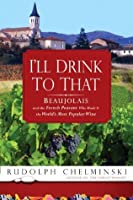 I'll Drink to That: Beaujolais and the French Peasant Who Made It the World's Most Popular Wine