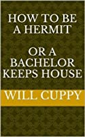 How to be a HERMIT or, A BACHELOR Keeps House