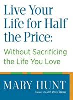 Live Your Life for Half the Price: Without Sacrificing the Life You Love