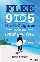 Flee 9-5: Get 6 - 7 Figures and Do What You Love