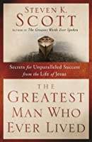 The Greatest Man Who Ever Lived: Secrets for Unparalleled Success and Unshakable Happiness from the Life of Jesus