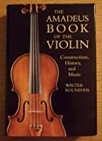 The Amadeus Book of the Violin: Construction History and Music