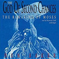 The God of Second Chances: The Remaking of Moses