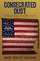 Consecrated Dust: A Novel of the Civil War North