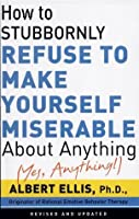 How To Stubbornly Refuse To Make Yourself Miserable About Anything – Yes, Anything!