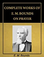 Complete Works of E. M. Bounds on Prayer (with Active Table of Contents) [Annotated]