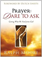 Prayer: Dare to Ask: Getting What We Need From God: Dare to Ask - Getting What We Need from God