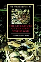 The Cambridge Companion to the Literature of the First World War (Cambridge Companions to Literature)