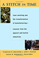 A Stitch in Time: Lean Retailing and the Transformation of Manufacturing--Lessons from the Apparel and Textile Industries: Lean Retailing and the Transformation ... from the Apparel and Textile Industries