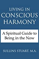 LIVING IN CONSCIOUS HARMONY A Spiritual Guide to Being in
