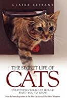 The Secret Life of Cats: Everything Your Cat Would Want You to Know