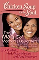 Chicken Soup for the Soul: The Magic of Mothers & Daughters: 101 Inspirational and Entertaining Stories about That Special Bond
