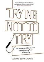 Trying Not to Try: The Ancient Art of Effortlessness and the Surprising Power of Spontaneity