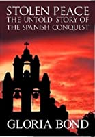 Stolen Peace: The Untold Story of the Spanish Conquest (Gloria Bond, Historical Novels in books, Chronicles)