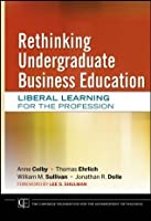 Rethinking Undergraduate Business Education: Liberal Learning for the Profession (Jossey-Bass/Carnegie Foundation for the Advancement of Teaching)