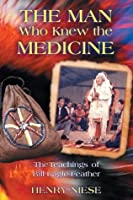 The Man Who Knew the Medicine: The Teachings of Bill Eagle Feather