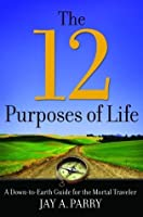 The 12 Purposes of Life: A Down-to-Earth Guide for the Mortal Traveler