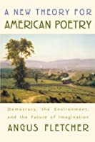 A New Theory for American Poetry: Democracy, the Environment, and the Future of Imagination: Democracy, the Environment and the Future of Imagination