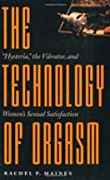 The Technology of Orgasm: Hysteria, the Vibrator, and Women's Sexual Satisfaction (Johns Hopkins Studies in the History of Technology): Hysteria, the Vibrator and Women's Sexual Satisfaction