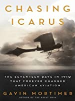 The Chasing Icarus: The Seventeen Days in 1910 That Forever Changed American Aviation