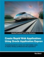 Create Rapid Web Applications Using Oracle Application Express (Oracle Application Express (APEX))