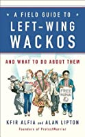 A Field Guide to Left-Wing Wackos: And What to Do About Them