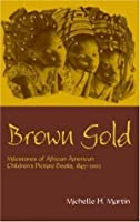 Brown Gold: Milestones of African American Children's Picture Books, 1845-2002 (Children's Literature and Culture)