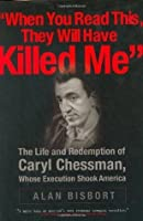 When You Read This They Will Have Killed Me: The Life and Redemption of Caryl Chessman, Whose Execution Shook America