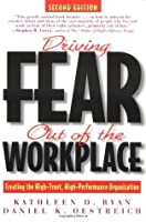 Driving Fear Out of the Workplace: Creating the High-Trust, High-Performance Organization: Creating the High-Trust, High`-Performance Organization