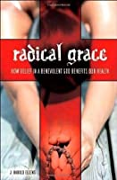 Radical Grace: How Belief in a Benevolent God Benefits Our Health (Psychology, Religion, and Spirituality)
